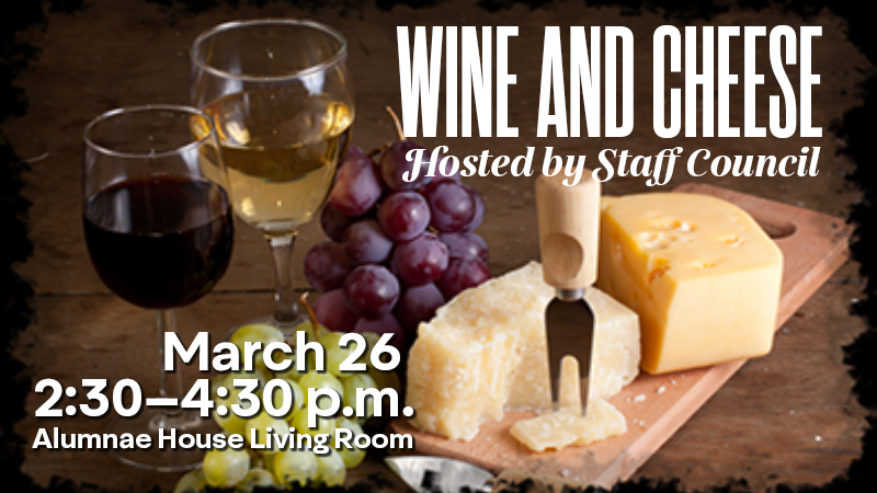 wine and cheese hosted by staff council. March 26, 2020, 2:30-4:30 p.m. Alumnae House Living Room
